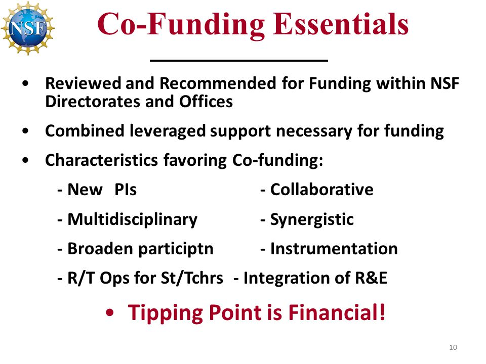 10 Co-Funding Essentials Reviewed and Recommended for Funding within NSF Directorates and Offices Combined leveraged support necessary for funding Characteristics favoring Co-funding: - NewPIs- Collaborative - Multidisciplinary - Synergistic - Broaden participtn- Instrumentation - R/T Ops for St/Tchrs - Integration of R&E Tipping Point is Financial.
