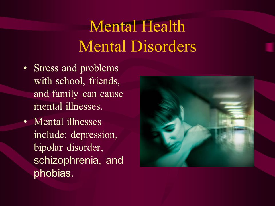 Mental Health Mental Disorders Stress and problems with school, friends, and family can cause mental illnesses. Mental illnesses include: depression,