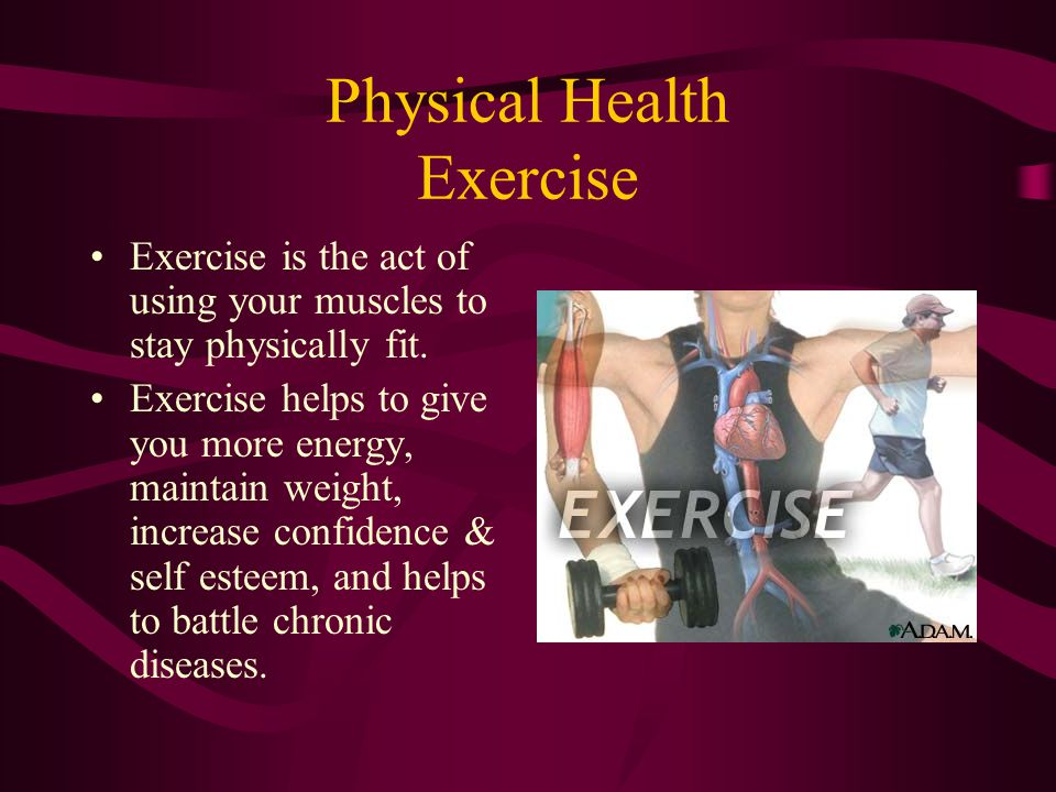 Physical Health Exercise Exercise is the act of using your muscles to stay physically fit.