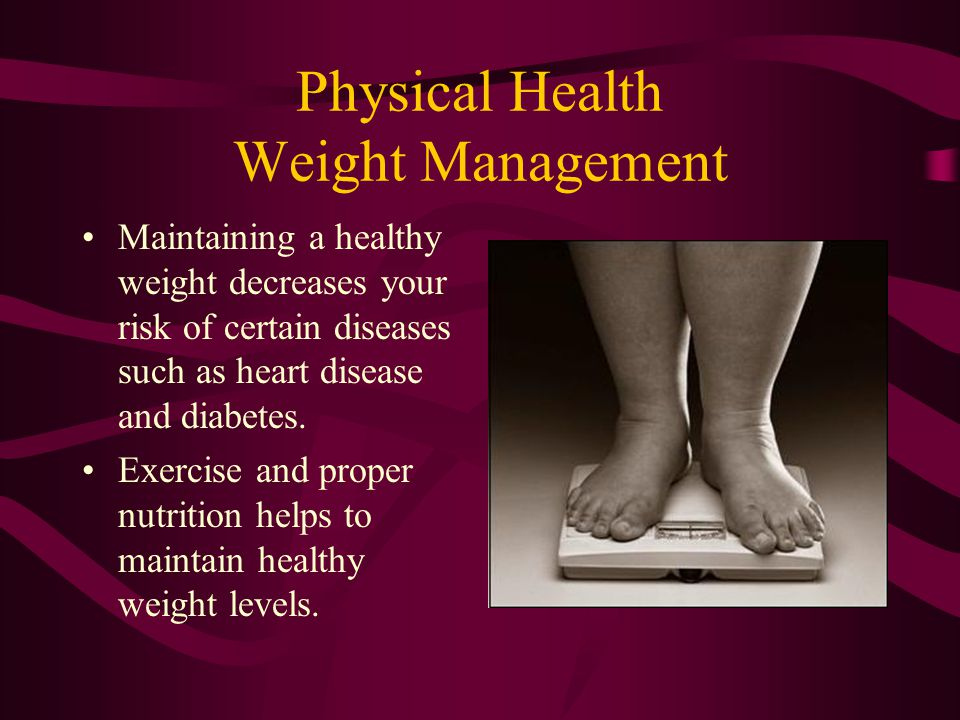 Physical Health Weight Management Maintaining a healthy weight decreases your risk of certain diseases such as heart disease and diabetes. Exercise an