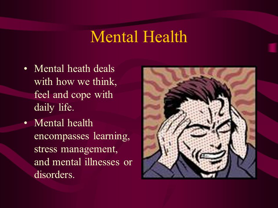 Mental Health Mental heath deals with how we think, feel and cope with daily life.
