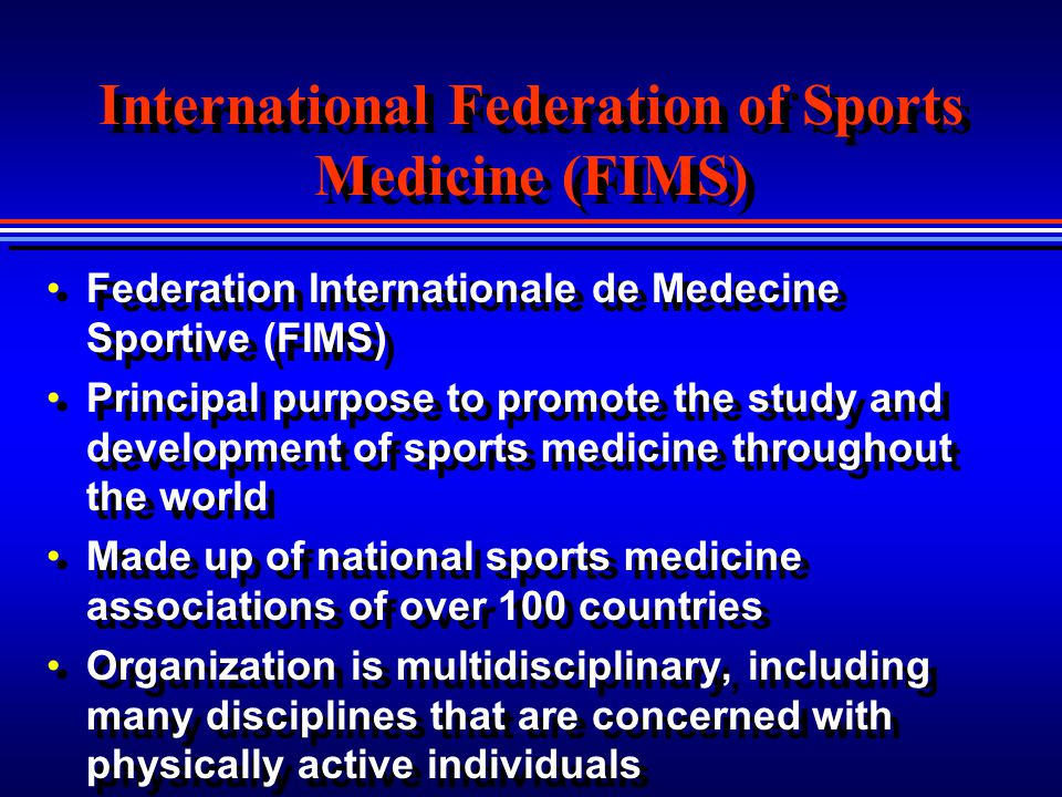 International Federation of Sports Medicine (FIMS) Federation Internationale de Medecine Sportive (FIMS) Principal purpose to promote the study and de