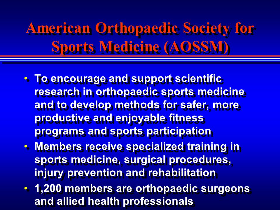 American Orthopaedic Society for Sports Medicine (AOSSM) To encourage and support scientific research in orthopaedic sports medicine and to develop me