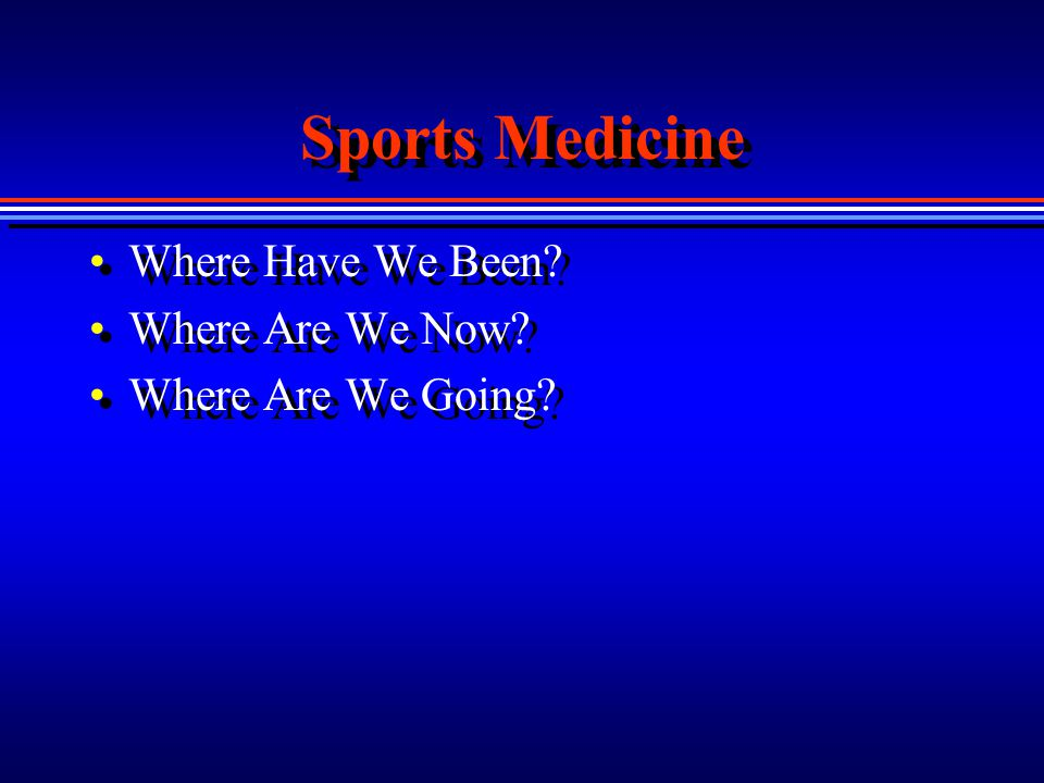 Sports Medicine Where Have We Been? Where Are We Now? Where Are We Going? Where Have We Been? Where Are We Now? Where Are We Going?