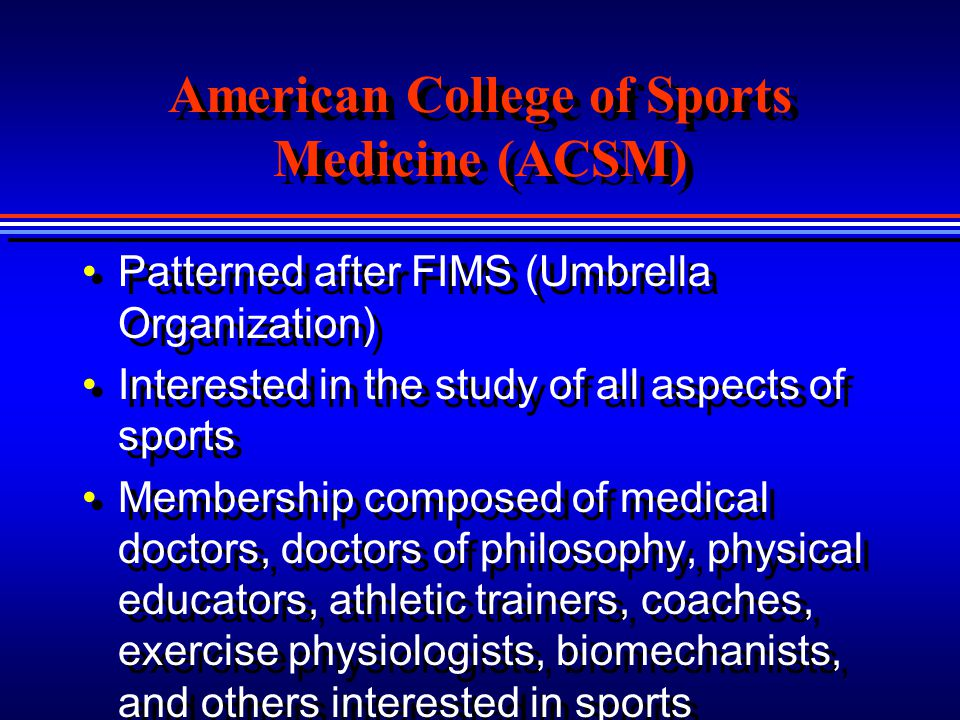 American College of Sports Medicine (ACSM) Patterned after FIMS (Umbrella Organization) Interested in the study of all aspects of sports Membership co