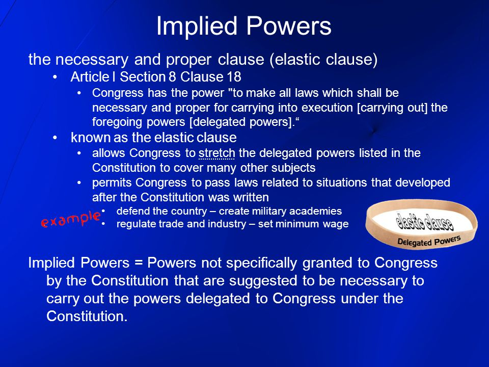 Implied Powers the necessary and proper clause (elastic clause) Article I Section 8 Clause 18 Congress has the power