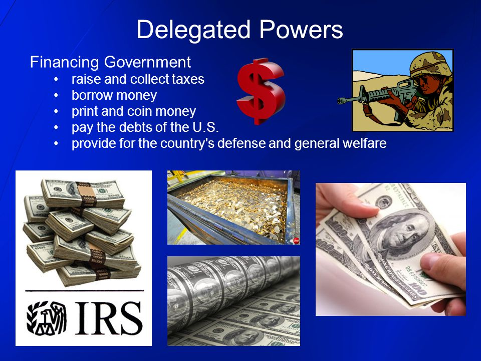 Financing Government raise and collect taxes borrow money print and coin money pay the debts of the U.S. provide for the country's defense and general