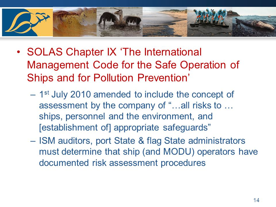SOLAS Chapter IX The International Management Code for the Safe Operation of Ships and for Pollution Prevention –1 st July 2010 amended to include the concept of assessment by the company of …all risks to … ships, personnel and the environment, and [establishment of] appropriate safeguards –ISM auditors, port State & flag State administrators must determine that ship (and MODU) operators have documented risk assessment procedures 14