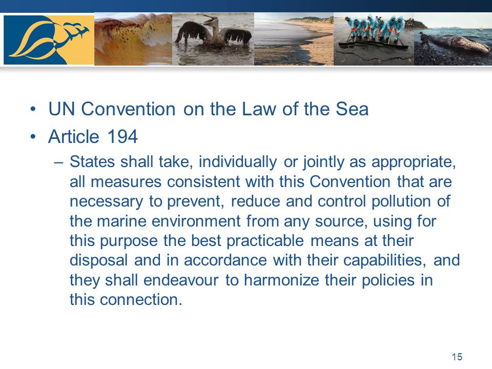 UN Convention on the Law of the Sea Article 194 –States shall take, individually or jointly as appropriate, all measures consistent with this Convention that are necessary to prevent, reduce and control pollution of the marine environment from any source, using for this purpose the best practicable means at their disposal and in accordance with their capabilities, and they shall endeavour to harmonize their policies in this connection.