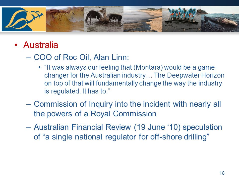 Australia –COO of Roc Oil, Alan Linn: It was always our feeling that (Montara) would be a game- changer for the Australian industry… The Deepwater Horizon on top of that will fundamentally change the way the industry is regulated.