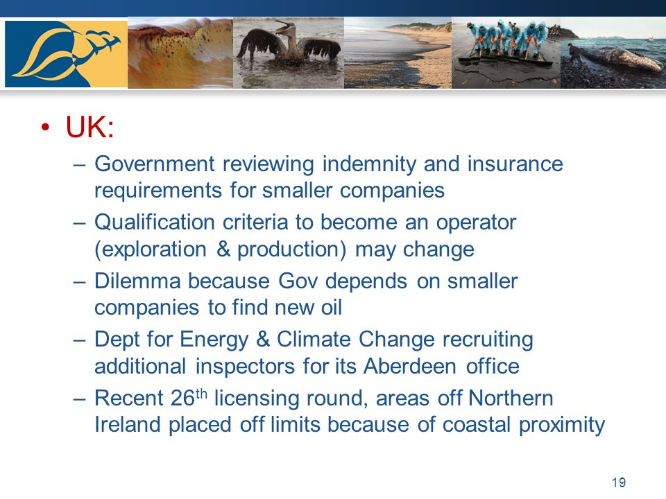 UK: –Government reviewing indemnity and insurance requirements for smaller companies –Qualification criteria to become an operator (exploration & production) may change –Dilemma because Gov depends on smaller companies to find new oil –Dept for Energy & Climate Change recruiting additional inspectors for its Aberdeen office –Recent 26 th licensing round, areas off Northern Ireland placed off limits because of coastal proximity 19