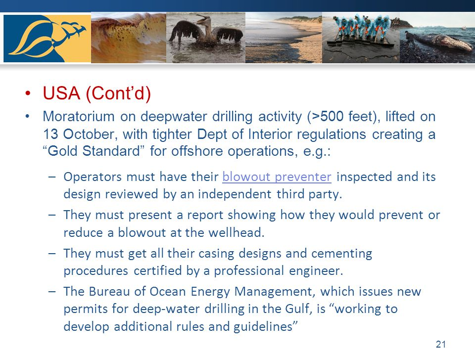 USA (Contd) Moratorium on deepwater drilling activity (>500 feet), lifted on 13 October, with tighter Dept of Interior regulations creating a Gold Sta