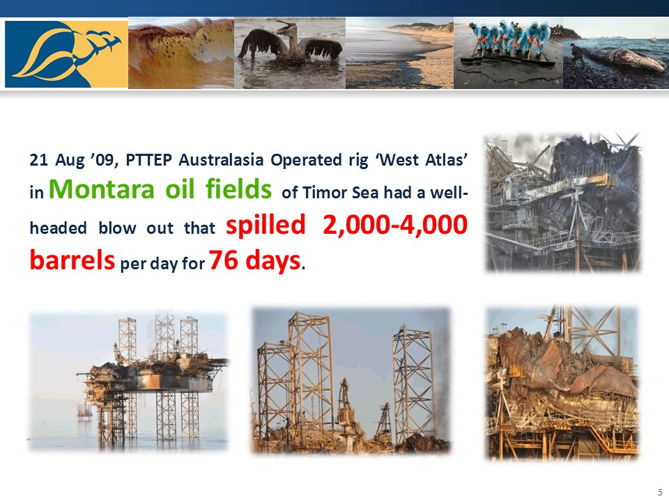 5 21 Aug 09, PTTEP Australasia Operated rig West Atlas in Montara oil fields of Timor Sea had a well- headed blow out that spilled 2,000-4,000 barrels