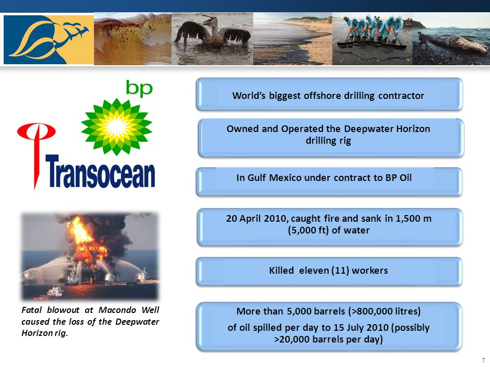 7 Worlds biggest offshore drilling contractor Owned and Operated the Deepwater Horizon drilling rig In Gulf Mexico under contract to BP Oil 20 April 2010, caught fire and sank in 1,500 m (5,000 ft) of water Killed eleven (11) workers More than 5,000 barrels (>800,000 litres) of oil spilled per day to 15 July 2010 (possibly >20,000 barrels per day) Fatal blowout at Macondo Well caused the loss of the Deepwater Horizon rig.