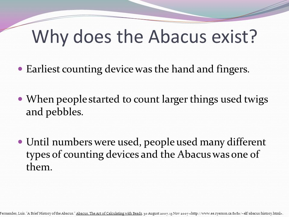 Why does the Abacus exist? Earliest counting device was the hand and fingers. When people started to count larger things used twigs and pebbles. Until