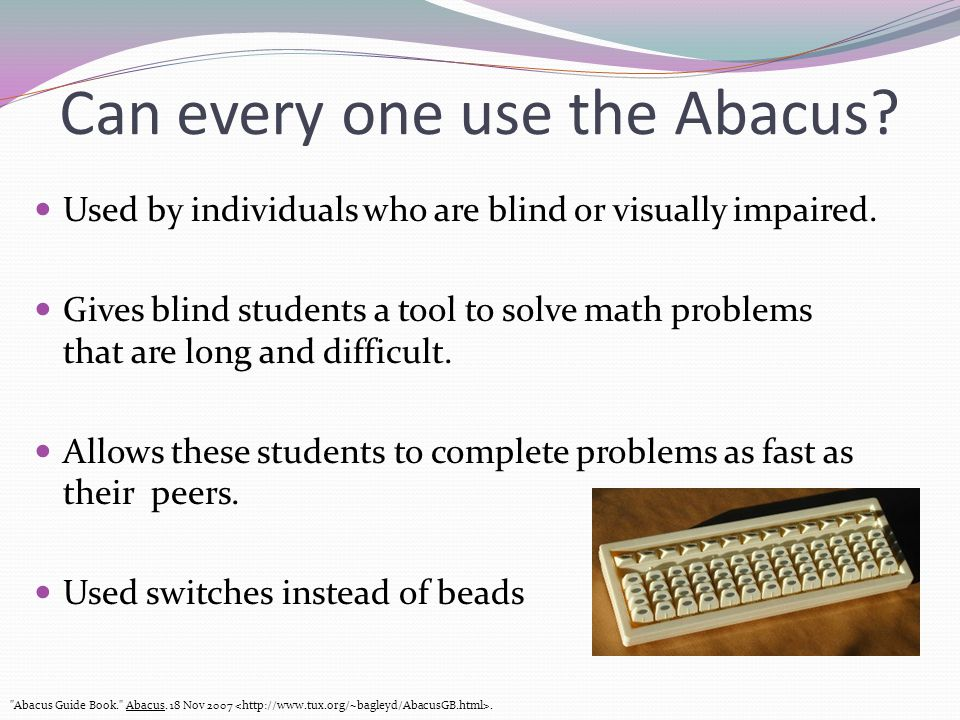 Can every one use the Abacus? Used by individuals who are blind or visually impaired. Gives blind students a tool to solve math problems that are long