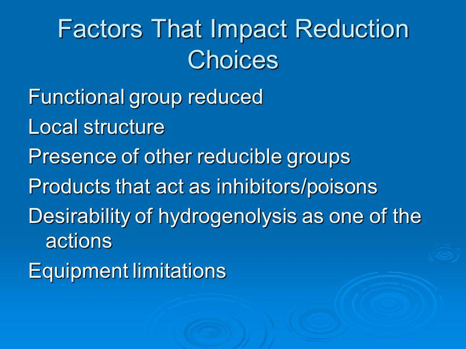 Factors That Impact Reduction Choices Functional group reduced Local structure Presence of other reducible groups Products that act as inhibitors/pois