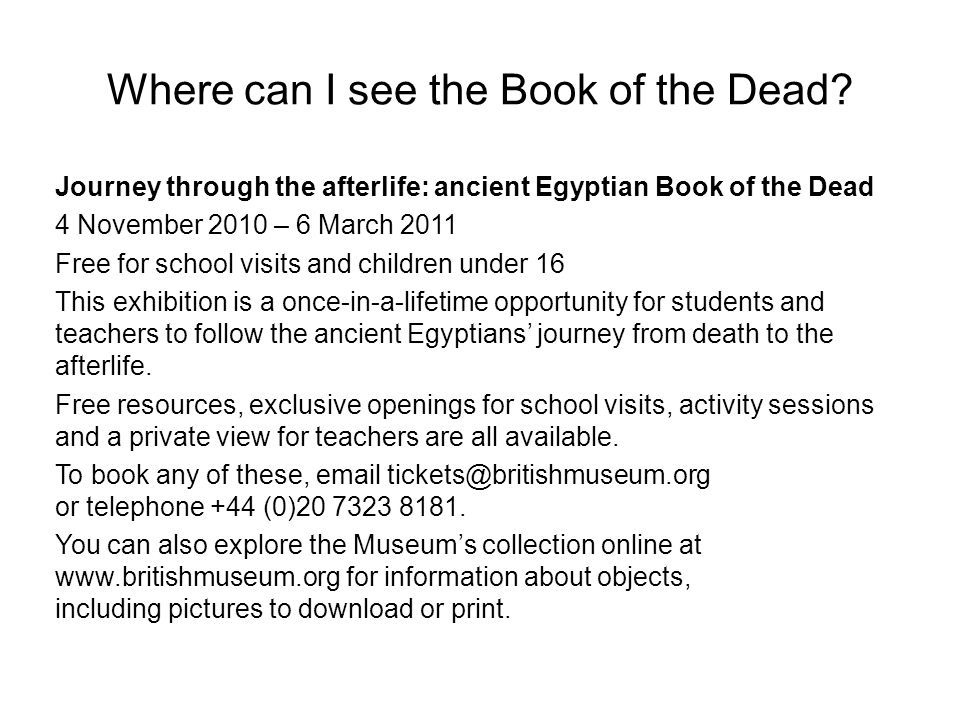 Where can I see the Book of the Dead? Journey through the afterlife: ancient Egyptian Book of the Dead 4 November 2010 – 6 March 2011 Free for school