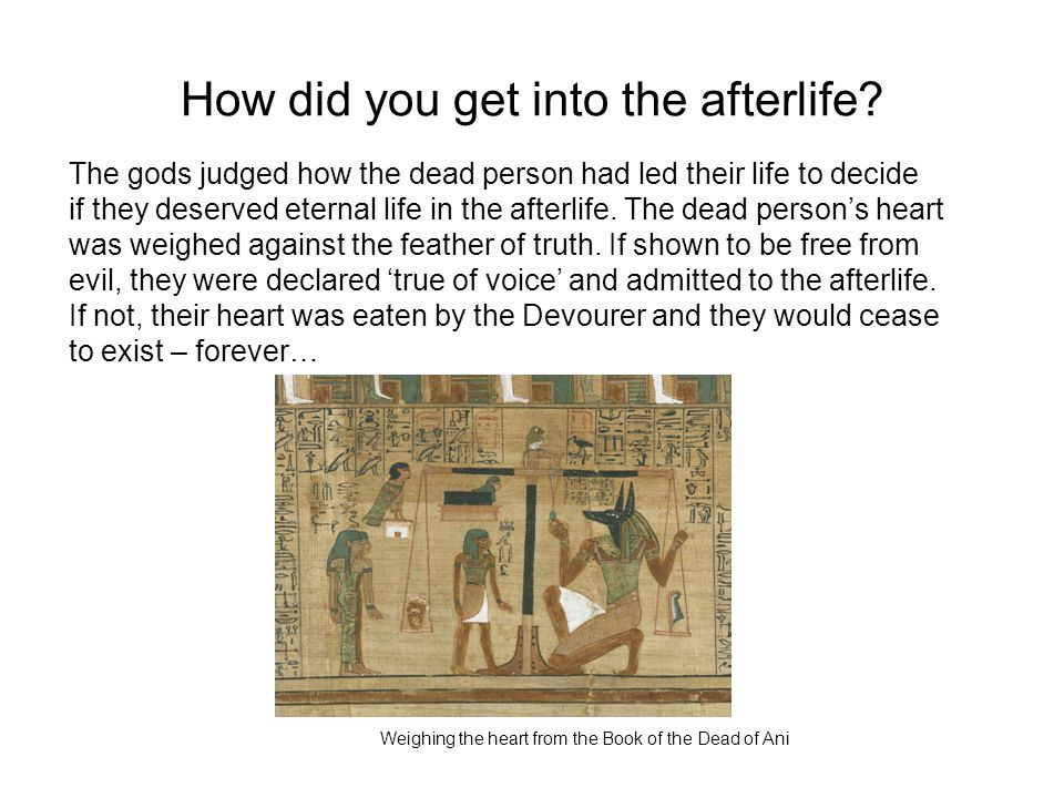 How did you get into the afterlife? The gods judged how the dead person had led their life to decide if they deserved eternal life in the afterlife. T