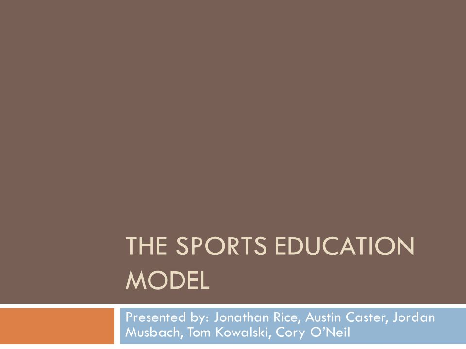 THE SPORTS EDUCATION MODEL Presented by: Jonathan Rice, Austin Caster, Jordan Musbach, Tom Kowalski, Cory ONeil