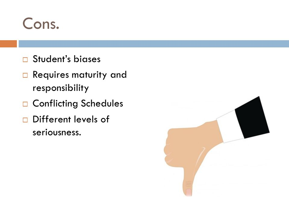 Cons. Students biases Requires maturity and responsibility Conflicting Schedules Different levels of seriousness.