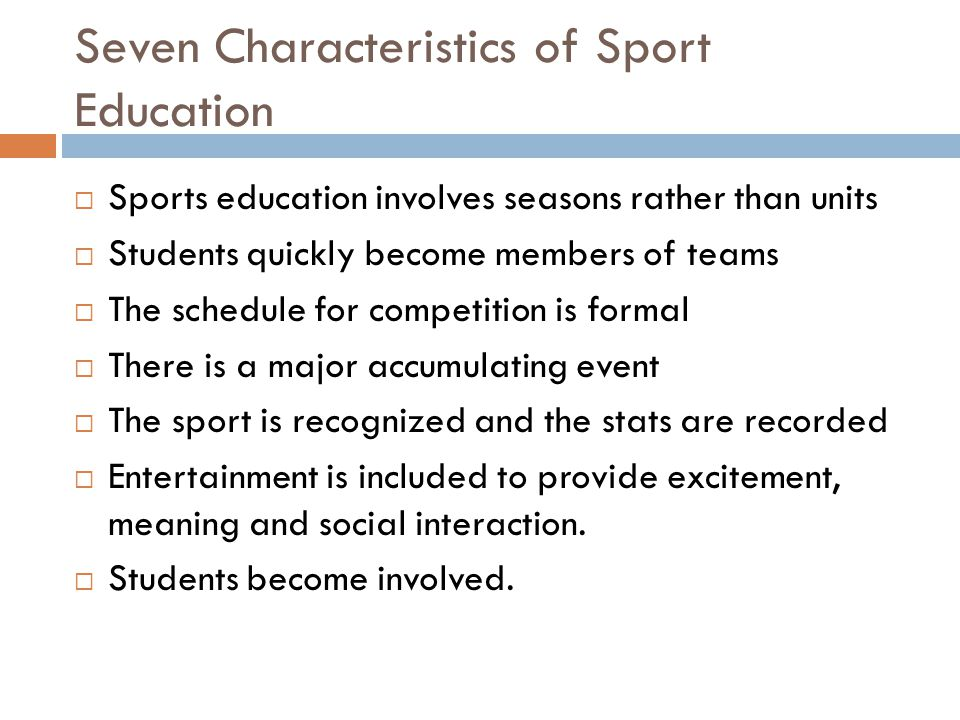 Seven Characteristics of Sport Education Sports education involves seasons rather than units Students quickly become members of teams The schedule for