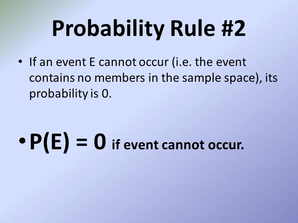 Probability Rule #2 If an event E cannot occur (i.e. the event contains no members in the sample space), its probability is 0. P(E) = 0 if event canno