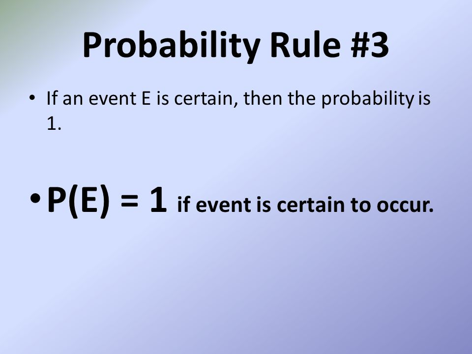 Probability Rule #3 If an event E is certain, then the probability is 1. P(E) = 1 if event is certain to occur.