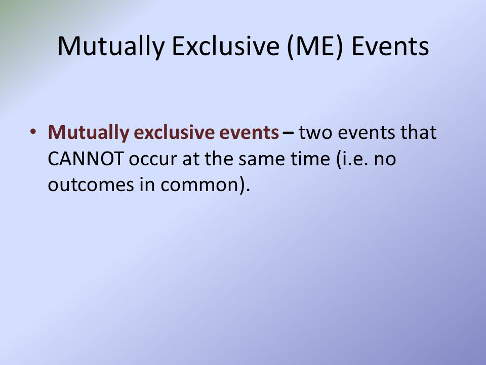Mutually Exclusive (ME) Events Mutually exclusive events – two events that CANNOT occur at the same time (i.e. no outcomes in common).