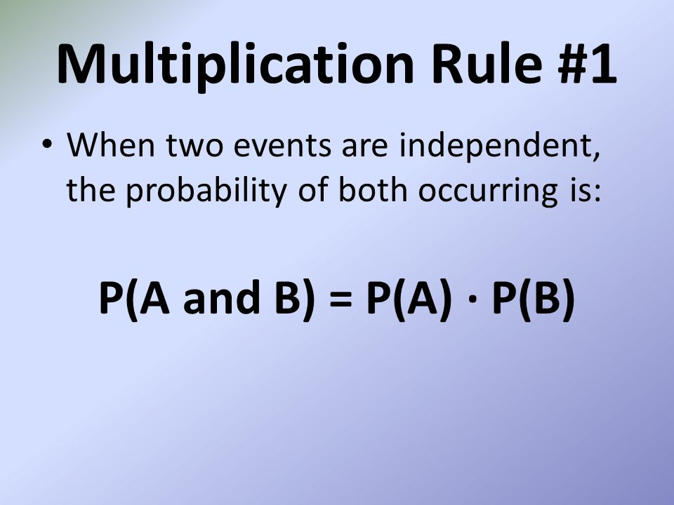 Multiplication Rule #1 When two events are independent, the probability of both occurring is: P(A and B) = P(A) P(B)