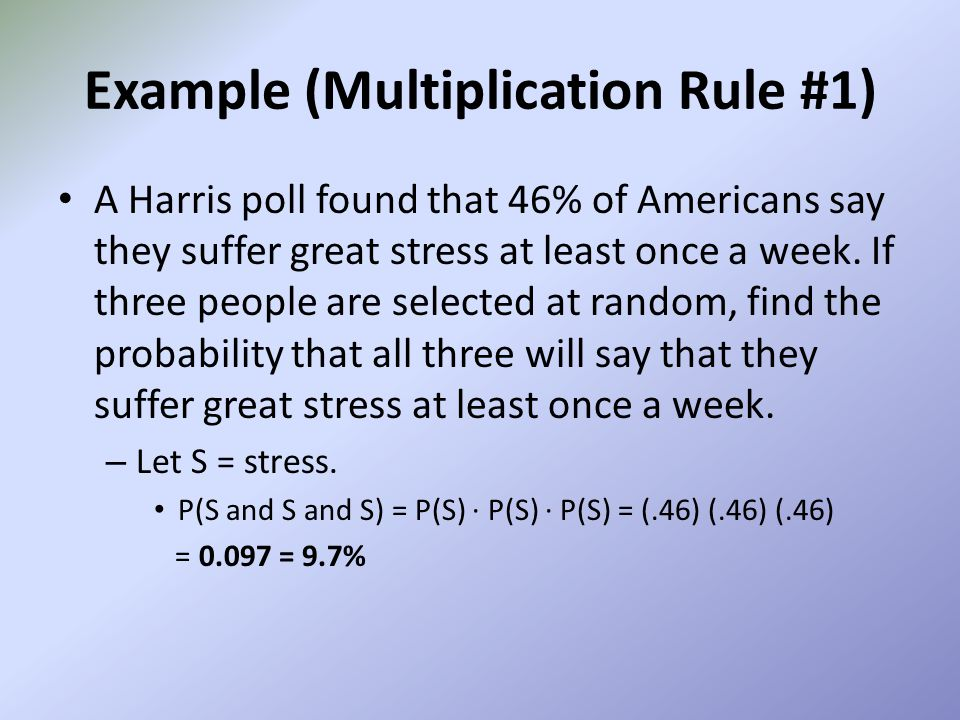 Example (Multiplication Rule #1) A Harris poll found that 46% of Americans say they suffer great stress at least once a week. If three people are sele