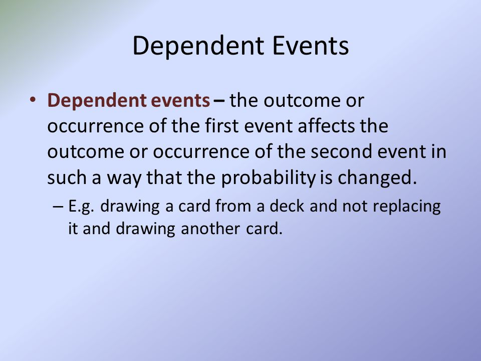 Dependent Events Dependent events – the outcome or occurrence of the first event affects the outcome or occurrence of the second event in such a way t
