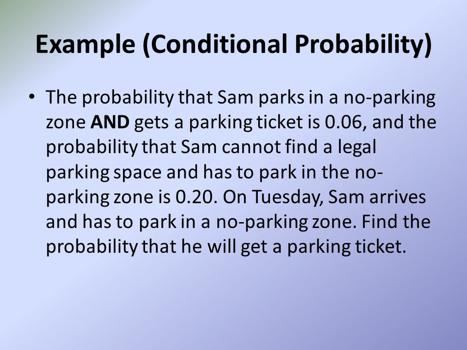 Example (Conditional Probability) The probability that Sam parks in a no-parking zone AND gets a parking ticket is 0.06, and the probability that Sam
