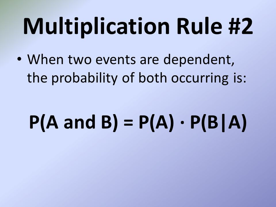 Multiplication Rule #2 When two events are dependent, the probability of both occurring is: P(A and B) = P(A) P(B|A)