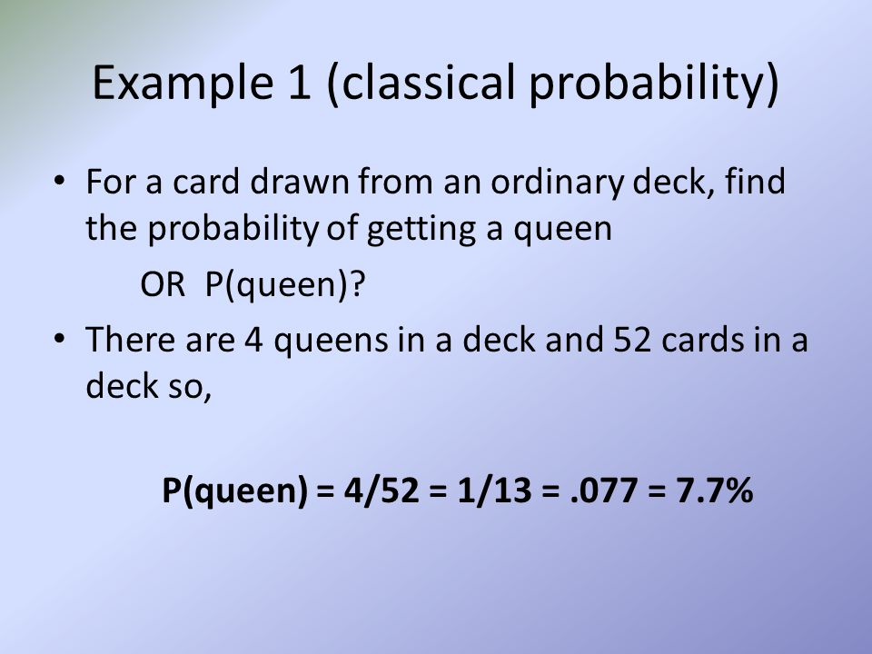 Example 1 (classical probability) For a card drawn from an ordinary deck, find the probability of getting a queen OR P(queen)? There are 4 queens in a