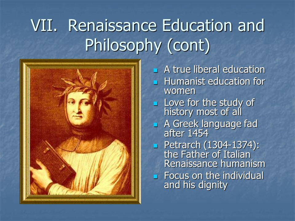VII. Renaissance Education and Philosophy (cont) A true liberal education A true liberal education Humanist education for women Humanist education for