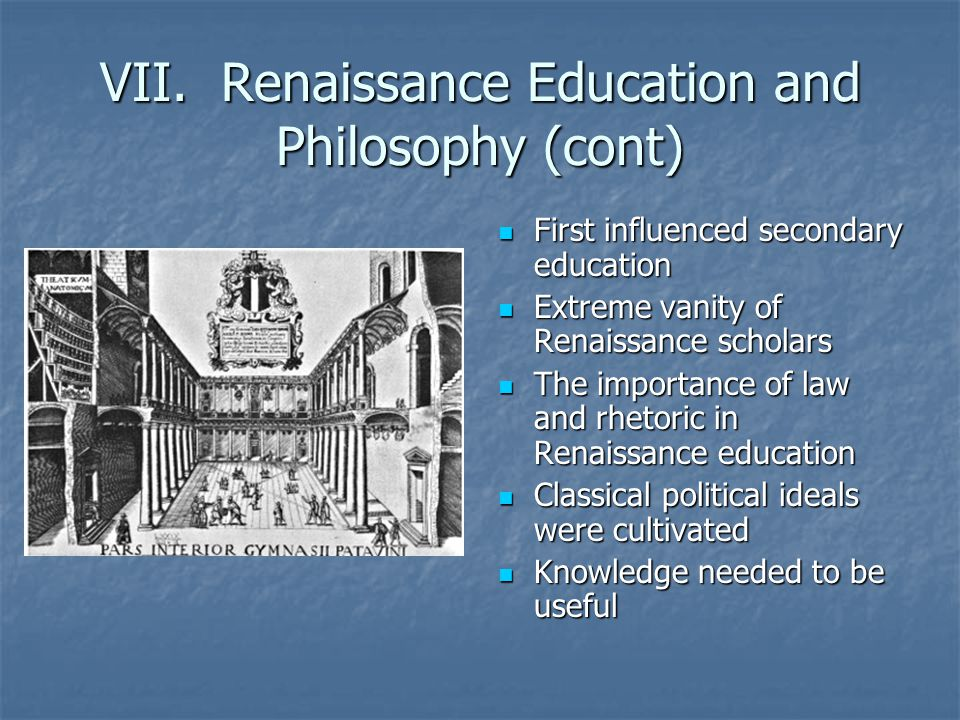 VII. Renaissance Education and Philosophy (cont) First influenced secondary education First influenced secondary education Extreme vanity of Renaissan