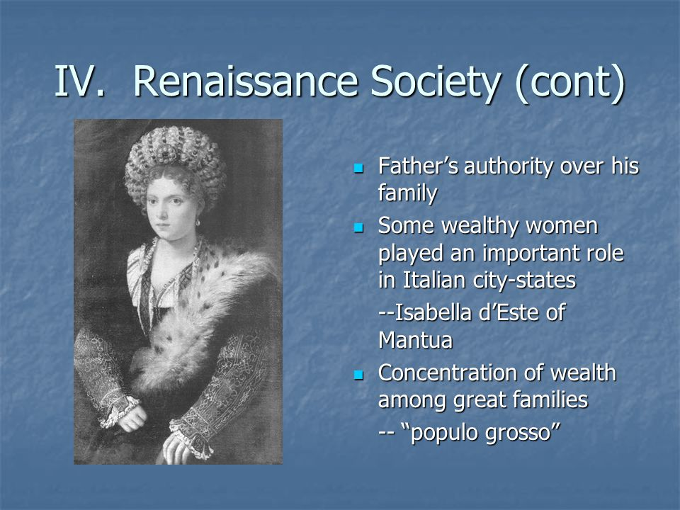 IV. Renaissance Society (cont) Fathers authority over his family Fathers authority over his family Some wealthy women played an important role in Ital