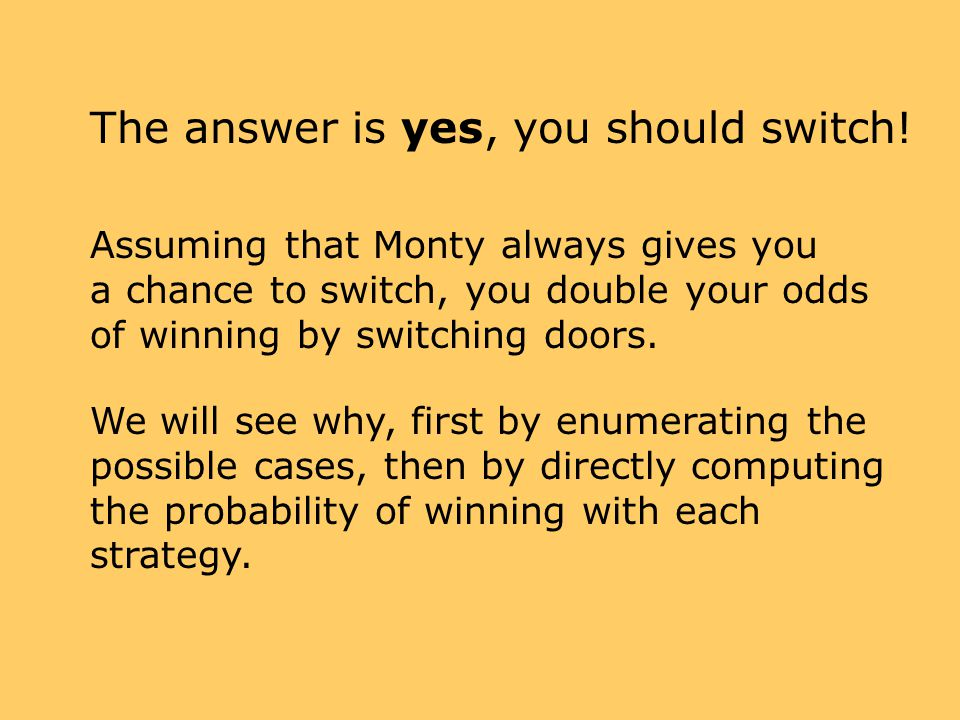 The answer is yes, you should switch! Assuming that Monty always gives you a chance to switch, you double your odds of winning by switching doors. We