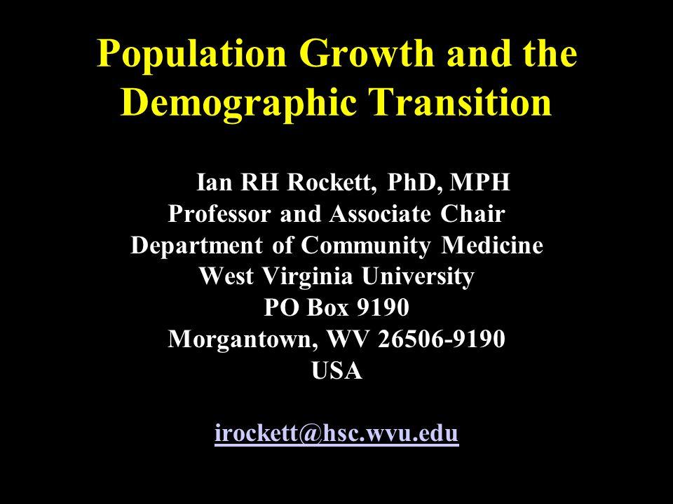 Population Growth and the Demographic Transition Ian RH Rockett, PhD, MPH Professor and Associate Chair Department of Community Medicine West Virginia University PO Box 9190 Morgantown, WV 26506-9190 USA irockett@hsc.wvu.edu