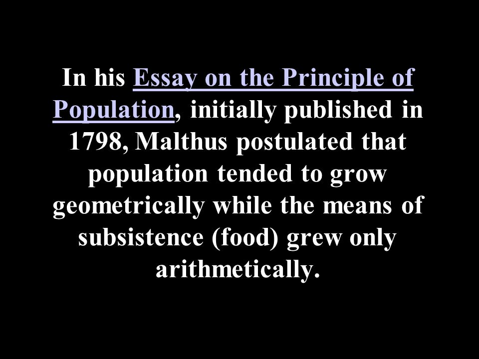 In his Essay on the Principle of Population, initially published in 1798, Malthus postulated that population tended to grow geometrically while the means of subsistence (food) grew only arithmetically.Essay on the Principle of Population