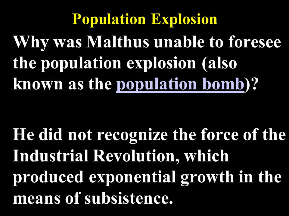 Population Explosion Why was Malthus unable to foresee the population explosion (also known as the population bomb) population bomb He did not recognize the force of the Industrial Revolution, which produced exponential growth in the means of subsistence.
