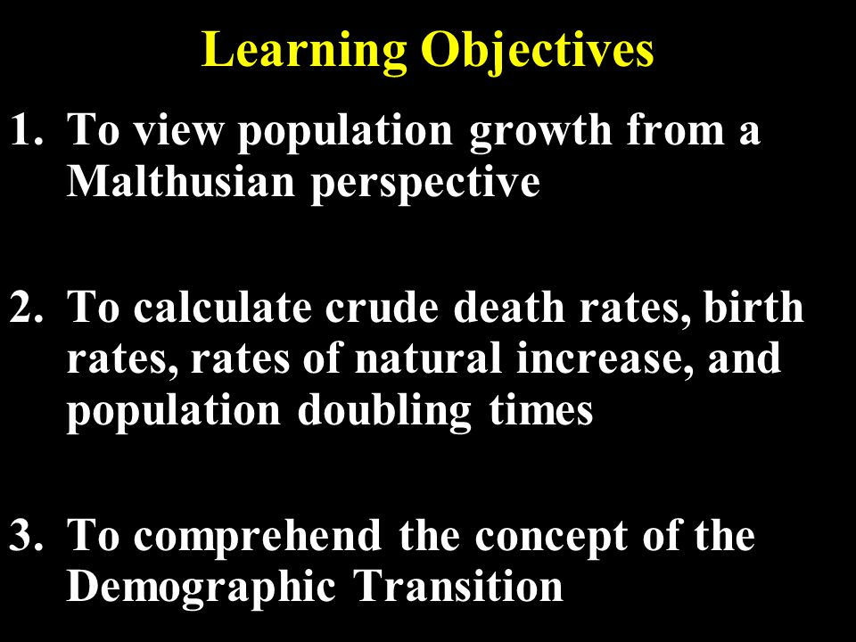 Learning Objectives 1.To view population growth from a Malthusian perspective 2.To calculate crude death rates, birth rates, rates of natural increase, and population doubling times 3.To comprehend the concept of the Demographic Transition