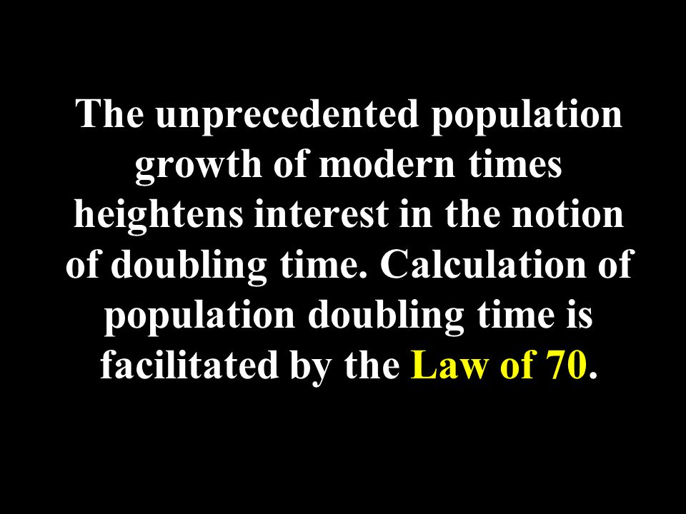 Law of 70 If a population is growing at a constant rate of 1% per year, it can be expected to double approximately every 70 years -- if the rate of growth is 2%, then the expected doubling time is 70/2 or 35 years.