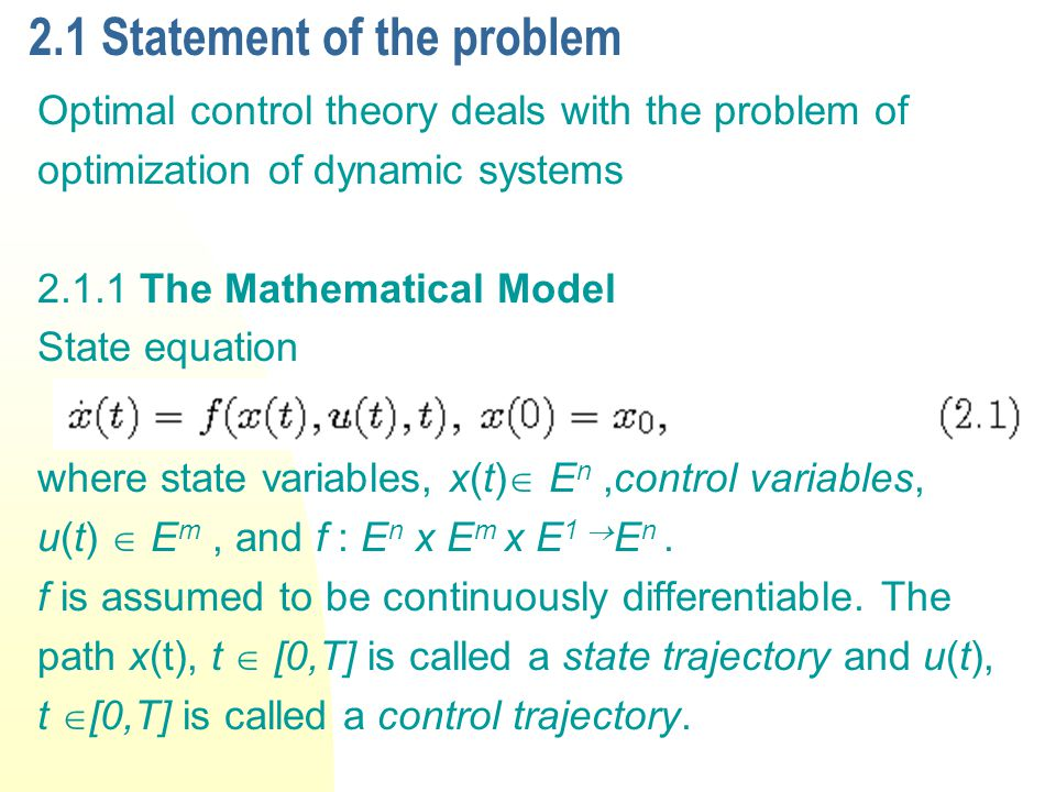 2.1 Statement of the problem Optimal control theory deals with the problem of optimization of dynamic systems 2.1.1 The Mathematical Model State equation where state variables, x(t) E n,control variables, u(t) E m, and f : E n x E m x E 1 E n.