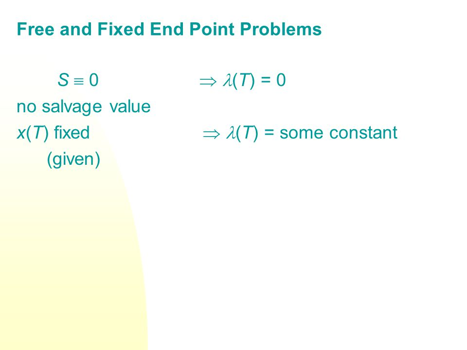 Free and Fixed End Point Problems S 0 (T) = 0 no salvage value x(T) fixed (T) = some constant (given)
