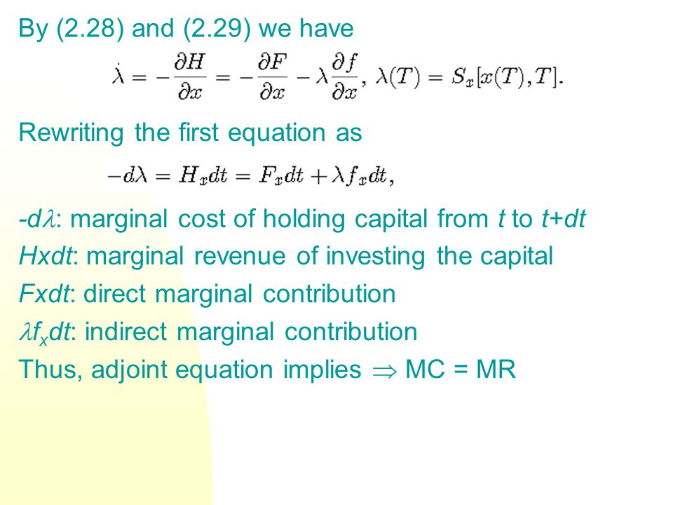 By (2.28) and (2.29) we have Rewriting the first equation as -d : marginal cost of holding capital from t to t+dt Hxdt: marginal revenue of investing the capital Fxdt: direct marginal contribution f x dt: indirect marginal contribution Thus, adjoint equation implies MC = MR