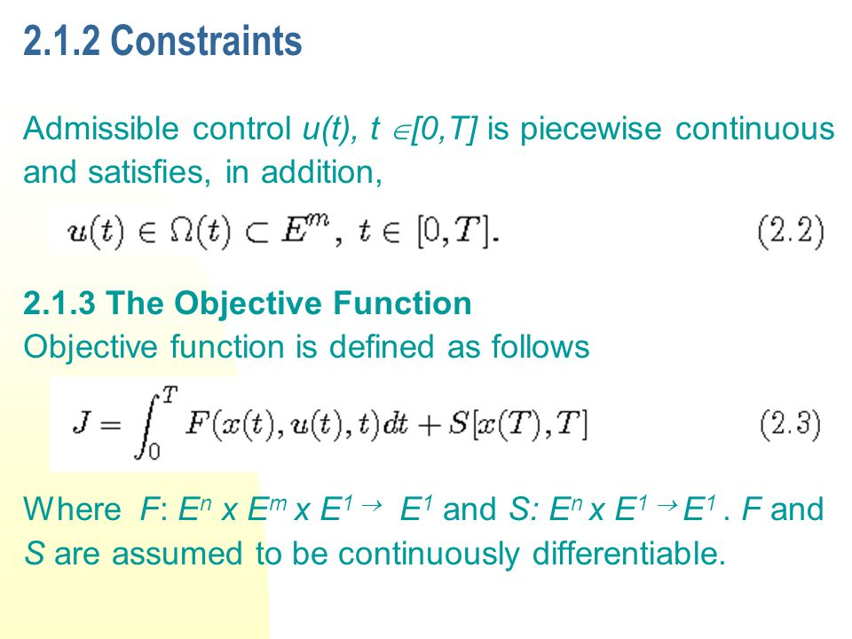 2.1.2 Constraints Admissible control u(t), t [0,T] is piecewise continuous and satisfies, in addition, 2.1.3 The Objective Function Objective function is defined as follows Where F: E n x E m x E 1 E 1 and S: E n x E 1 E 1.