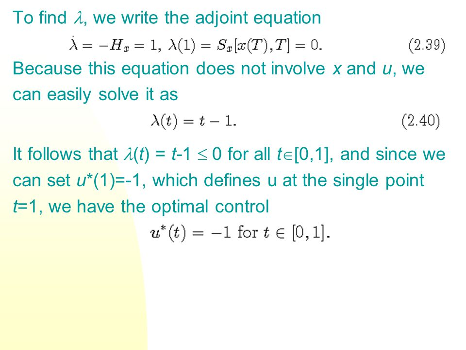 To find, we write the adjoint equation Because this equation does not involve x and u, we can easily solve it as It follows that (t) = t-1 0 for all t [0,1], and since we can set u*(1)=-1, which defines u at the single point t=1, we have the optimal control