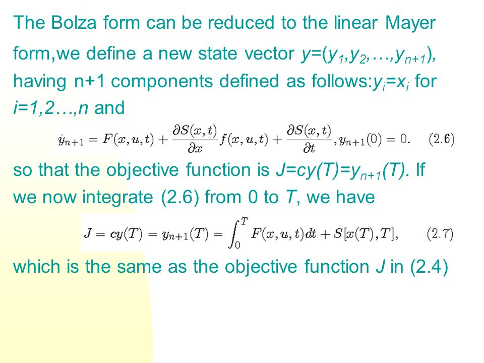 The Bolza form can be reduced to the linear Mayer form, we define a new state vector y=(y 1,y 2,…,y n+1 ), having n+1 components defined as follows:y i =x i for i=1,2…,n and so that the objective function is J=cy(T)=y n+1 (T).